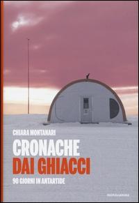 Cronache dai ghiacci : 90 giorni in Antartide / Chiara Montanari