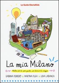 La mia Milano : molto più di una guida, un diario di viaggio / Sabrina Ferrero, Martina Fuga, Lidia Labianca
