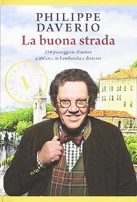 La buona strada : 150 passeggiate d'autore a Milano, in Lombardia e dintorni / Philippe Daverio ; disegni di Antonio Monteverdi