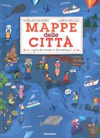 Mappe delle città : il giro del mondo in 20 metropoli / Miralda Colombo, Ilaria Faccioli