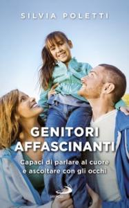 Genitori affascinanti : capaci di parlare al cuore e ascoltare con gli occhi / Silvia Poletti