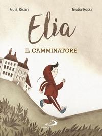 Elia, il camminatore / un racconto di Guia Risari ; illustrato da Giulia Rossi