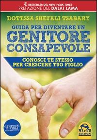 Guida per diventare un genitore consapevole : conosci te stesso per crescere tuo figlio / Shefali Tsabary ; con la prefazione del Dalai Lama