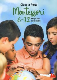 Montessori 6-12 : per gli anni della scuola / Claudia Porta