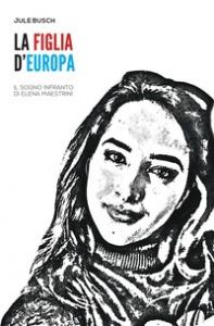 La figlia d'Europa: il sogno infranto di Elena Maestrini