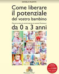 Come liberare il potenziale del vostro bambino: manuale pratico di attività ispirate al metodo Montessori per i primi due anni / Daniela Valente