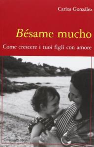 Besame mucho : come crescere i tuoi figli con amore / Carlos González ; traduzione di Valeria Da Campo