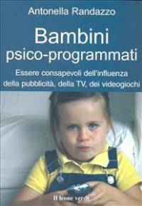 Bambini psico-programmati : essere consapevoli dell'influenza della pubblicità, della TV, dei videogiochi / Antonella Randazzo