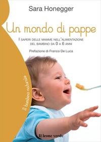 Un mondo di pappe : i saperi delle mamme nell'alimentazione del bambino da 0 a 6 anni / Sara Honegger ; prefazione di Franco De Luca