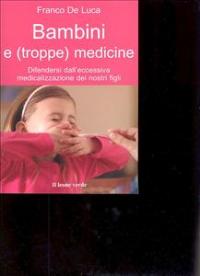 Bambini e (troppe) medicine : difendersi dall'eccessiva medicalizzazione dei nostri figli / Franco De Luca ; con la collaborazione di Diana Gallone ; prefazione di Grazia Colombo