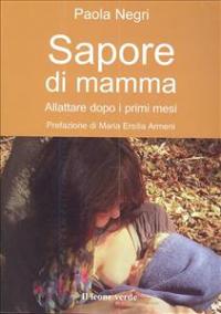 Sapore di mamma : allattare dopo i primi mesi / Paola Negri ; prefazione di Maria Ersilia Armeni