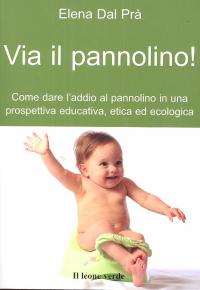 Via il pannolino! : come dare l'addio al pannolino in una prospettiva educativa, etica ed ecologica / Elena Dal Prà