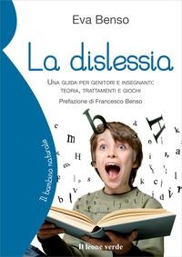 La dislessia : una guida per genitori e insegnanti: teoria, trattamenti e giochi / Eva Benso ; prefazione di Francesco Benso