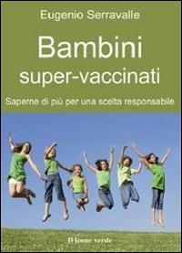 Bambini super-vaccinati : saperne di più per una scelta responsabile / Eugenio Serravalle