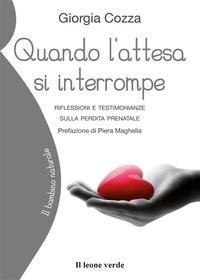 Quando l'attesa si interrompe : riflessioni e testimonianze sulla perdita prenatale / Giorgia Cozza ; prefazione di Piera Maghella