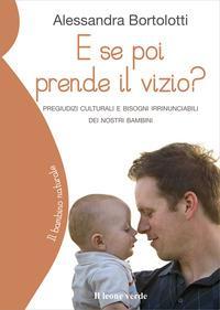 E se poi prende il vizio? : pregiudizi culturali e bisogni irrinunciabili dei nostri bambini / Alessandra Bortolotti