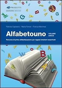 Alfabetouno : percorso di prima alfabetizzazione per ragazzi stranieri neoarrivati / Patrizia Capitanio, Maria Ferrari, Franca Marchesi