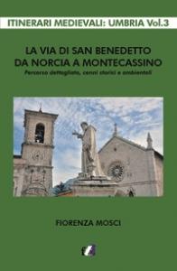 La via di san Benedetto da Norcia a Montecassino : percorso dettagliato, centri storici e ambientali / Fiorenza Mosci