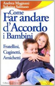 Come far andare d'accordo i bambini : fratellini, cuginetti, amichetti / Sabrina Salmaso, Andrea Magnani