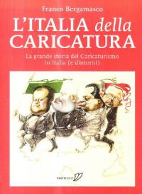 L'Italia della caricatura : la grande storia del caricaturismo in Italia (e dintorni) / Franco Bergamasco ; in appendice: La donna nella storia della caricatura