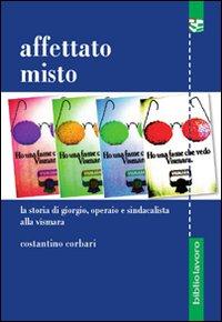 Affettato misto : la storia di Giorgio, operaio e sindacalista alla Vismara / Costantino Corbari