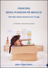 Crescere senza punizioni nè minacce : liberi dalla violenza educativa di ieri e di oggi / Catherine Dumonteil-Kremer