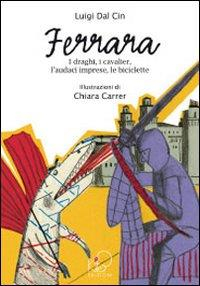 Ferrara : i draghi, i cavalier, l'audaci imprese, le biciclette / Luigi Dal Cin ; illustrazioni di Chiara Carrer