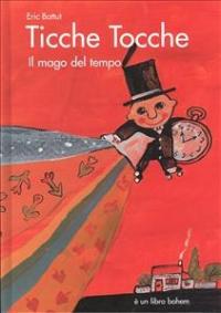 Ticche Tocche : il mago del tempo / una storia scritta e illustrata da Eric Battut