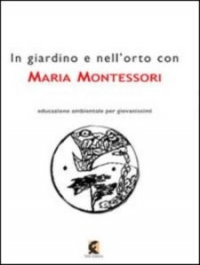 In giardino e nell'orto con Maria Montessori : la natura nell'educazione dell'infanzia / interventi di Giovanna Alatri ... [et al.] ; a cura di Leonardo De Sanctis