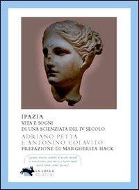 Ipazia : vita e sogni di una scienziata del 4. secolo / Adriano Petta, Antonino Colavita