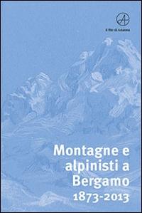 Montagne e alpinisti a Bergamo 1873-2013