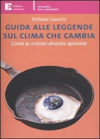 Guida alle leggende sul clima che cambia : come la scienza diventa opinione / Stefano Caserini