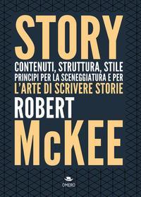 Story : contenuti, struttura, stile, principi della sceneggiatura e per l'arte di scrivere storie / Robert McKee