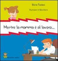 Mentre la mamma è al lavoro... / testo di Silvia Teodosi ; illustrazioni di Sara Gioria