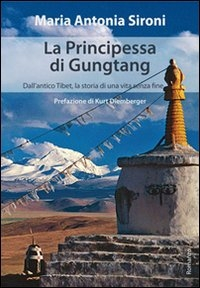 La principessa di Gungtang : dall'antico Tibet, la storia di una vita senza fine / di Maria Antonia Sironi