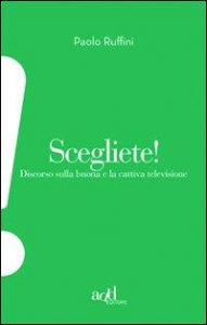 Scegliete! : discorso sulla buona e la cattiva televisione / Paolo Ruffini