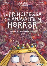 La principessa che amava i film horror (e altre storie di principesse) / Daniele Mocci, Alessio De Santa, Elena Grigoli