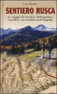 Sentiero Rusca : in viaggio da Sondrio all'Engadina = eine Reise von Sondrio nach Engadin / Luca Merisio