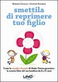Smettila di reprimere tuo figlio : come la semplice formula di Madre Natura garantisce la crescita felice del tuo bambino da 0 a 21 anni / Roberta Cavallo e Antonio Panarese