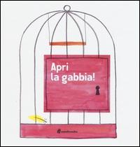 Apri la gabbia! / [di Silvia Borando e Lorenzo Clerici]
