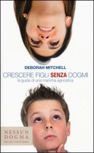 Crescere figli senza dogmi : la guida di una mamma agnostica / Deborah Mitchell