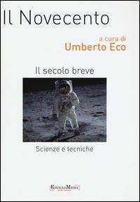 Il Novecento : il secolo breve : scienze e tecniche / a cura di Umberto Eco