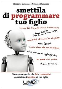 Smettila di programmare tuo figlio : come tutto quello che fai e comunichi condiziona il destino di tuo figlio / Roberta Cavallo e Antonio Panarese