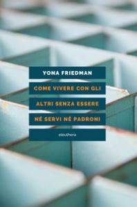 Come vivere con gli altri senza essere né servi né padroni / Yona Friedman ; a cura di Franco Buncuga ; prefazione di Manuel Orazi