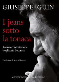 I jeans sotto la tonaca : la mia contestazione negli anni Settanta / Giuseppe Guin