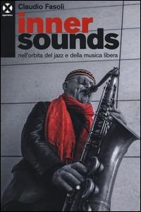 Inner sounds nell'orbita del jazz e della musica libera / Claudio Fasoli ; a cura di Francesco Martinelli e Marc Tibaldi