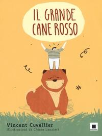 Il grande cane rosso / Vincent Cuvellier ; illustrazioni di Chiara Lanzieri