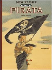Mio padre, il grande pirata / un racconto di Davide Calì ; illustrato da Maurizio A.C. Quarello