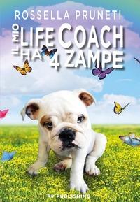 Il mio life coach ha 4 zampe. Tante lezioni in una sola vita dal tuo fedele amico quattro zampe