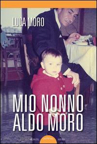 Mio nonno Aldo Moro / Luca Moro ; introduzione di Maria Fida Moro ; prefazione di Gero Grassi ; postfazione di Giuseppe Fioroni